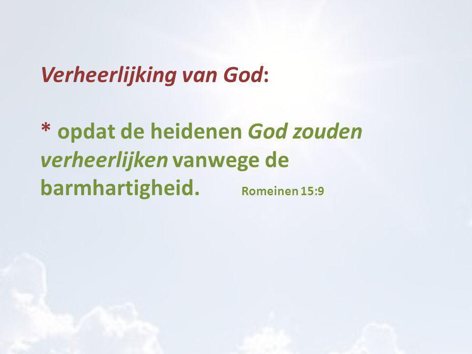 Verheerlijking van God: * opdat de heidenen God zouden verheerlijken vanwege de barmhartigheid. Romeinen 15:9