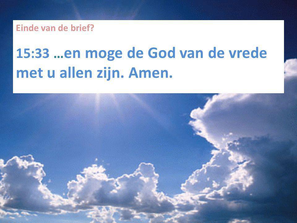 Einde van de brief? 15:33 … en moge de God van de vrede met u allen zijn. Amen.