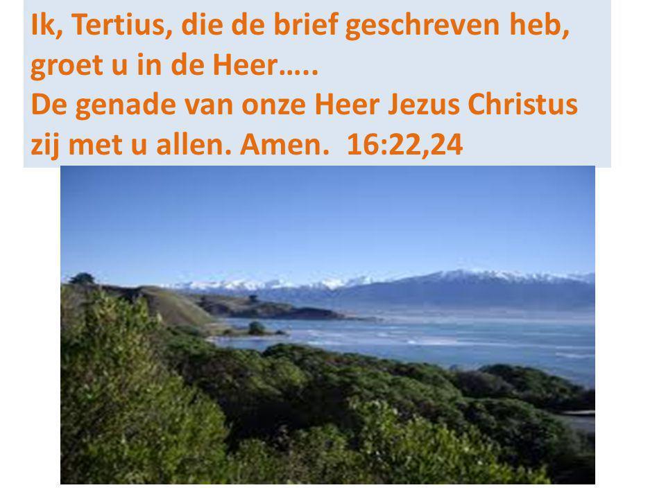 Ik, Tertius, die de brief geschreven heb, groet u in de Heer….. De genade van onze Heer Jezus Christus zij met u allen. Amen. 16:22,24