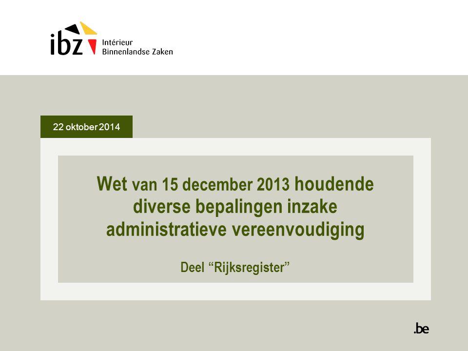 """22 oktober 2014 Wet van 15 december 2013 houdende diverse bepalingen inzake administratieve vereenvoudiging Deel """"Rijksregister"""""""