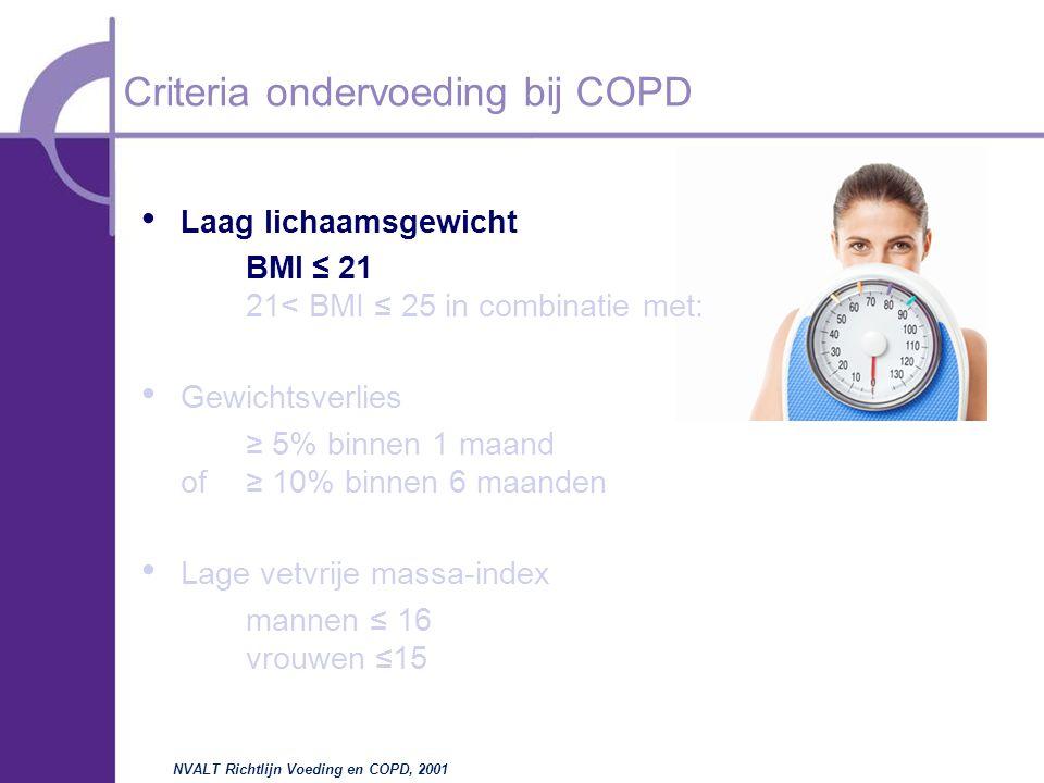 Laag lichaamsgewicht BMI  ≤  21 21< BMI ≤ 25 in combinatie met: Gewichtsverlies ≥ 5% binnen 1 maand of≥ 10% binnen 6 maanden Lage vetvrije massa-index mannen ≤ 16 vrouwen ≤15 Criteria ondervoeding bij COPD NVALT Richtlijn Voeding en COPD, 2001