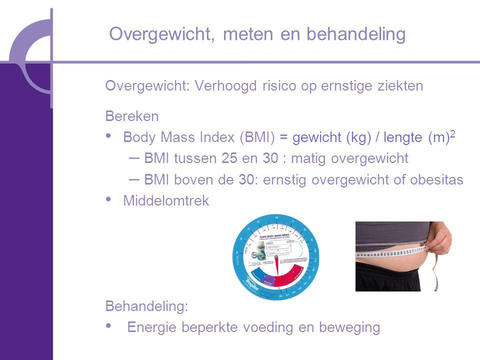 Overgewicht: Verhoogd risico op ernstige ziekten Bereken Body Mass Index (BMI) = gewicht (kg) / lengte (m) 2 – BMI tussen 25 en 30 : matig overgewicht – BMI boven de 30: ernstig overgewicht of obesitas Middelomtrek Behandeling: Energie beperkte voeding en beweging Overgewicht, meten en behandeling