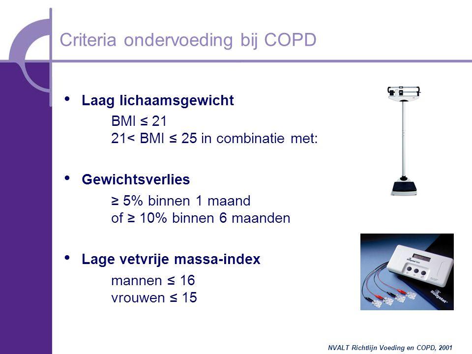 Laag lichaamsgewicht BMI  ≤  21 21< BMI ≤ 25 in combinatie met: Gewichtsverlies ≥ 5% binnen 1 maand of ≥ 10% binnen 6 maanden Lage vetvrije massa-index mannen ≤ 16 vrouwen ≤ 15 Criteria ondervoeding bij COPD NVALT Richtlijn Voeding en COPD, 2001
