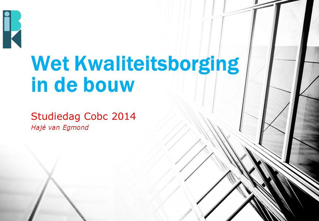 Wet Kwaliteitsborging in de bouw Studiedag Cobc 2014 Hajé van Egmond