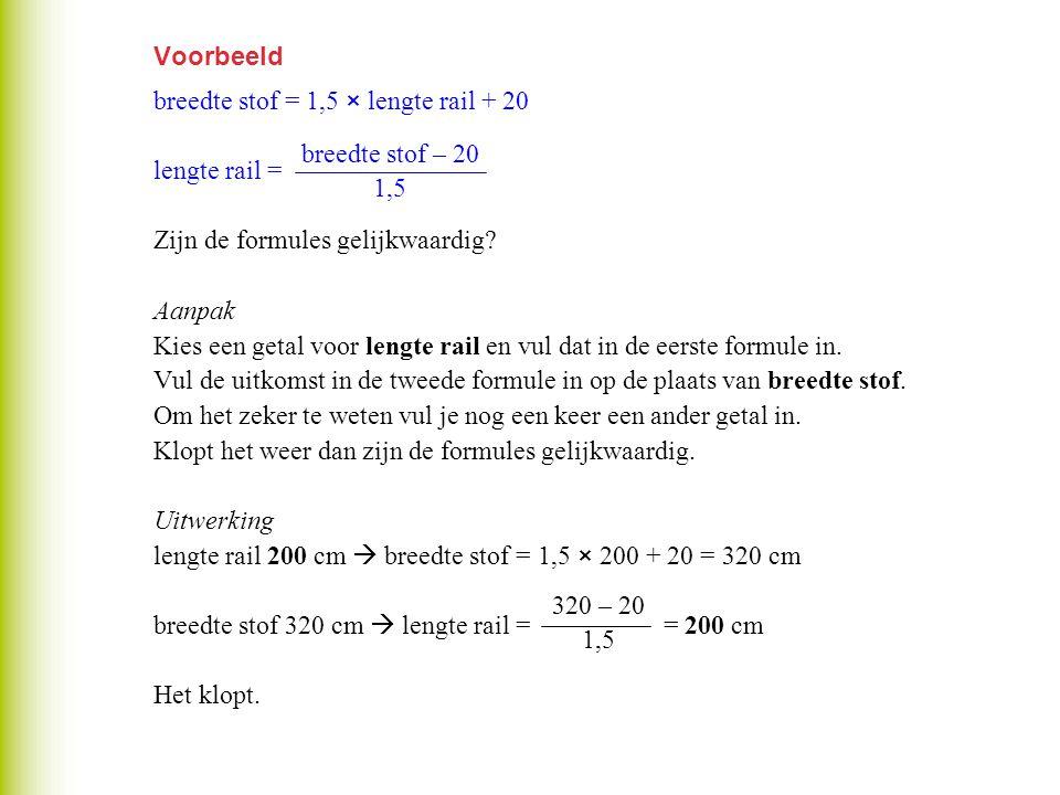 Voorbeeld breedte stof = 1,5 × lengte rail + 20 lengte rail = Zijn de formules gelijkwaardig? Aanpak Kies een getal voor lengte rail en vul dat in de