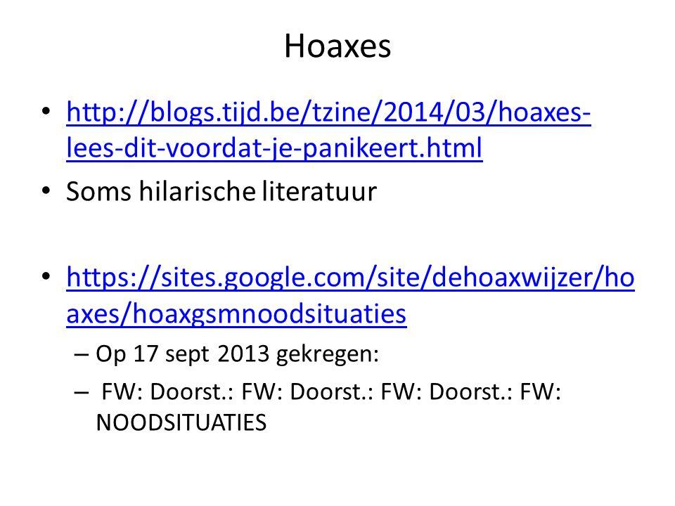 Hoaxes http://blogs.tijd.be/tzine/2014/03/hoaxes- lees-dit-voordat-je-panikeert.html http://blogs.tijd.be/tzine/2014/03/hoaxes- lees-dit-voordat-je-panikeert.html Soms hilarische literatuur https://sites.google.com/site/dehoaxwijzer/ho axes/hoaxgsmnoodsituaties https://sites.google.com/site/dehoaxwijzer/ho axes/hoaxgsmnoodsituaties – Op 17 sept 2013 gekregen: – FW: Doorst.: FW: Doorst.: FW: Doorst.: FW: NOODSITUATIES