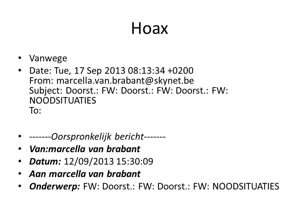 Hoax Vanwege Date: Tue, 17 Sep 2013 08:13:34 +0200 From: marcella.van.brabant@skynet.be Subject: Doorst.: FW: Doorst.: FW: Doorst.: FW: NOODSITUATIES To: -------Oorspronkelijk bericht------- Van:marcella van brabant Datum: 12/09/2013 15:30:09 Aan marcella van brabant Onderwerp: FW: Doorst.: FW: Doorst.: FW: NOODSITUATIES