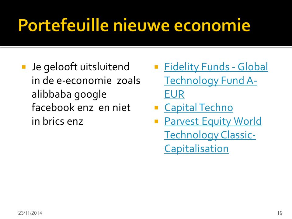  Je gelooft uitsluitend in de e-economie zoals alibbaba google facebook enz en niet in brics enz  Fidelity Funds - Global Technology Fund A- EUR Fidelity Funds - Global Technology Fund A- EUR  Capital Techno Capital Techno  Parvest Equity World Technology Classic- Capitalisation Parvest Equity World Technology Classic- Capitalisation 23/11/201419