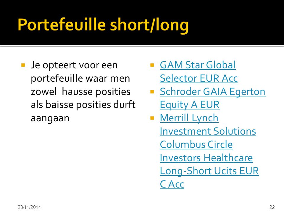  Je opteert voor een portefeuille waar men zowel hausse posities als baisse posities durft aangaan  GAM Star Global Selector EUR Acc GAM Star Global Selector EUR Acc  Schroder GAIA Egerton Equity A EUR Schroder GAIA Egerton Equity A EUR  Merrill Lynch Investment Solutions Columbus Circle Investors Healthcare Long-Short Ucits EUR C Acc Merrill Lynch Investment Solutions Columbus Circle Investors Healthcare Long-Short Ucits EUR C Acc 23/11/201422
