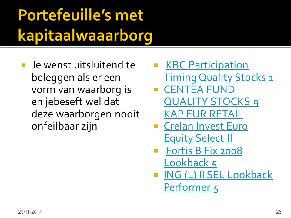  Je wenst uitsluitend te beleggen als er een vorm van waarborg is en jebeseft wel dat deze waarborgen nooit onfeilbaar zijn  KBC Participation Timing Quality Stocks 1KBC Participation Timing Quality Stocks 1  CENTEA FUND QUALITY STOCKS 9 KAP EUR RETAIL CENTEA FUND QUALITY STOCKS 9 KAP EUR RETAIL  Crelan Invest Euro Equity Select II Crelan Invest Euro Equity Select II  Fortis B Fix 2008 Lookback 5Fortis B Fix 2008 Lookback 5  ING (L) II SEL Lookback Performer 5 ING (L) II SEL Lookback Performer 5 23/11/201425