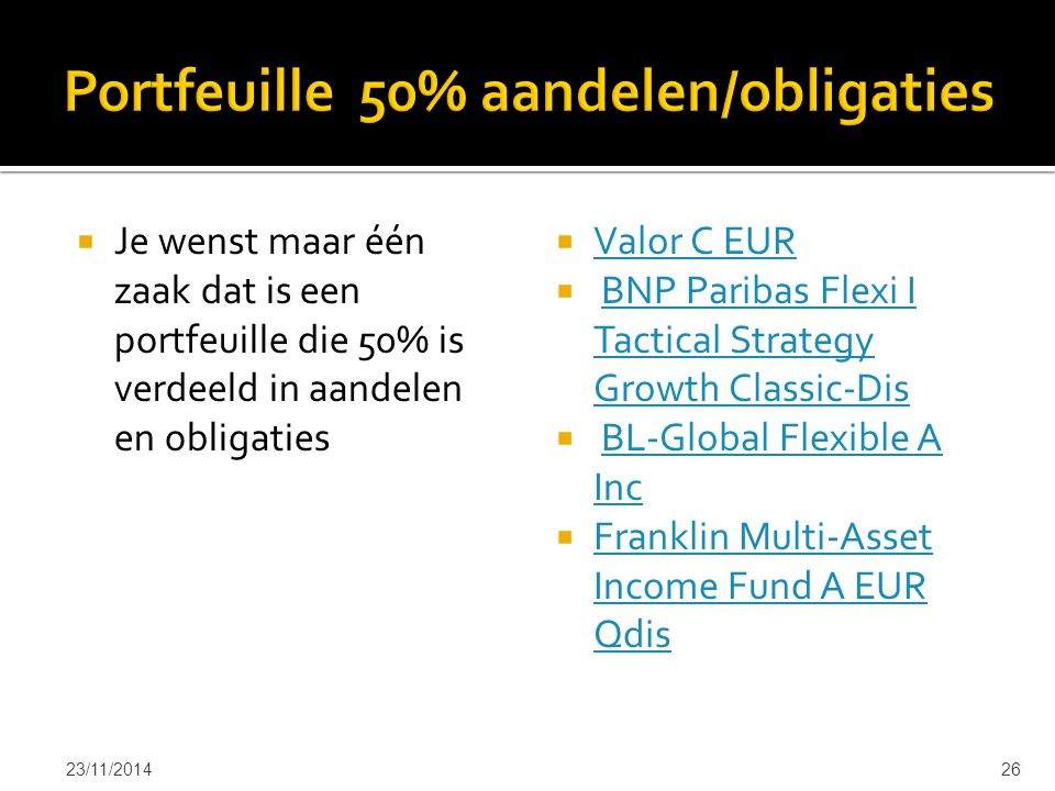  Je wenst maar één zaak dat is een portfeuille die 50% is verdeeld in aandelen en obligaties  Valor C EUR Valor C EUR  BNP Paribas Flexi I Tactical Strategy Growth Classic-DisBNP Paribas Flexi I Tactical Strategy Growth Classic-Dis  BL-Global Flexible A IncBL-Global Flexible A Inc  Franklin Multi-Asset Income Fund A EUR Qdis Franklin Multi-Asset Income Fund A EUR Qdis 23/11/201426