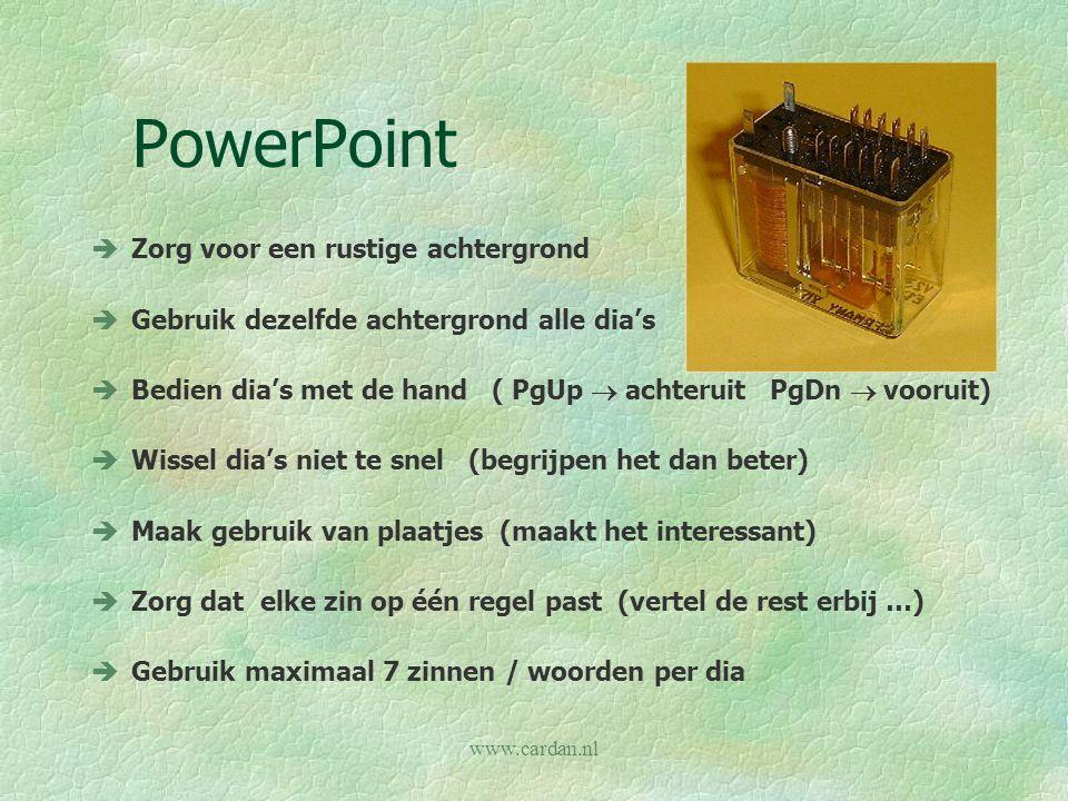 www.cardan.nl PowerPoint èZorg voor een rustige achtergrond èGebruik dezelfde achtergrond alle dia's èBedien dia's met de hand ( PgUp  achteruit PgDn