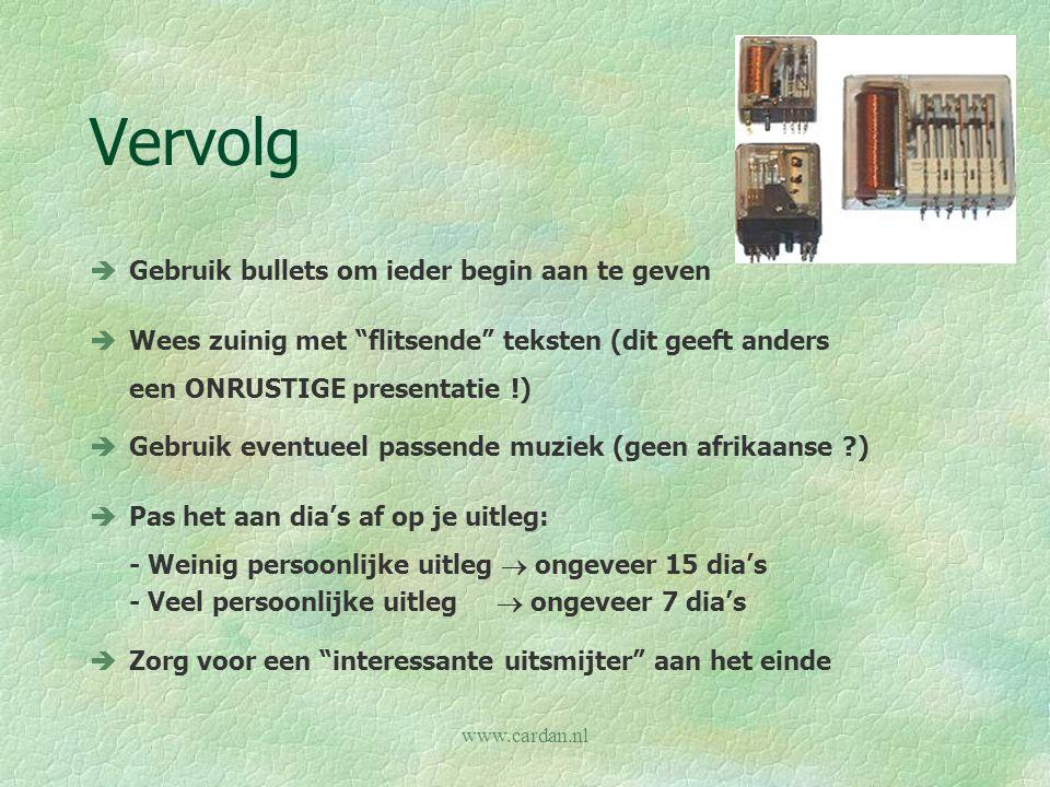 "www.cardan.nl Vervolg èGebruik bullets om ieder begin aan te geven èWees zuinig met ""flitsende"" teksten (dit geeft anders een ONRUSTIGE presentatie !)"