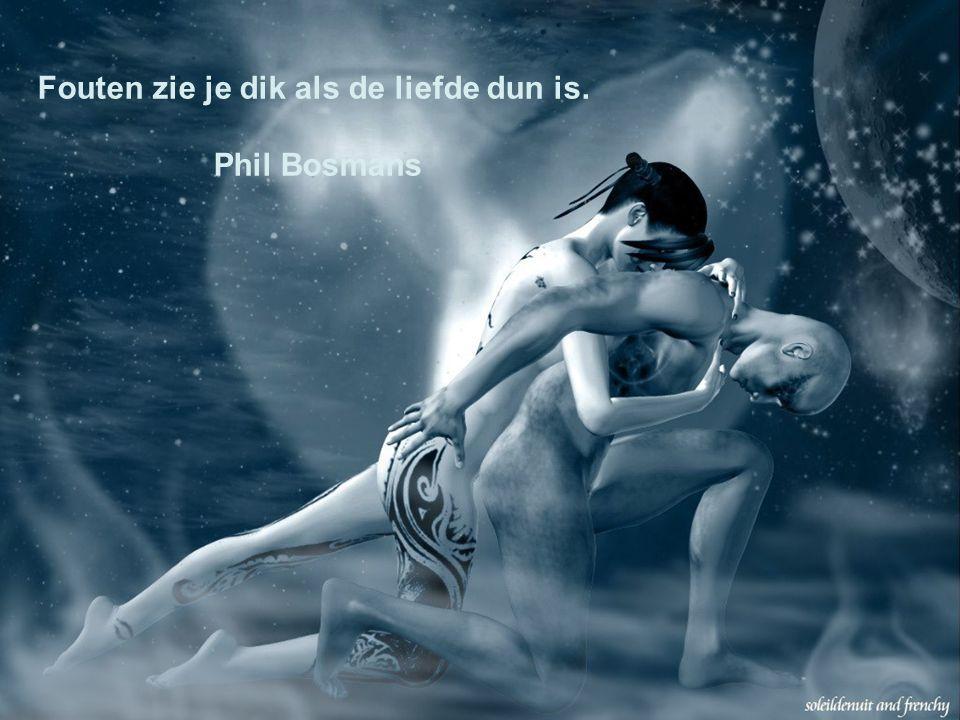 Fouten zie je dik als de liefde dun is. Phil Bosmans