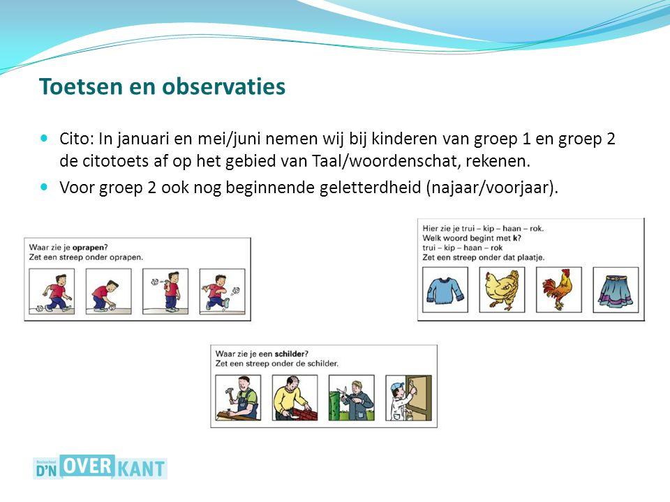 Toetsen en observaties Cito: In januari en mei/juni nemen wij bij kinderen van groep 1 en groep 2 de citotoets af op het gebied van Taal/woordenschat, rekenen.