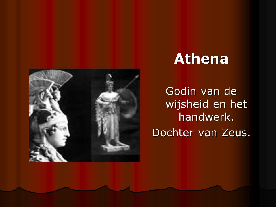 Athena Godin van de wijsheid en het handwerk. Dochter van Zeus.