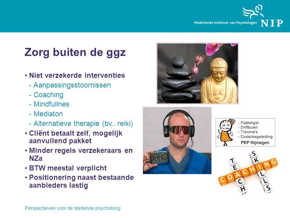 Zorg buiten de ggz Niet verzekerde interventies -Aanpassingsstoornissen -Coaching -Mindfullnes -Mediaton -Alternatieve therapie (bv.. reiki) Cliënt be