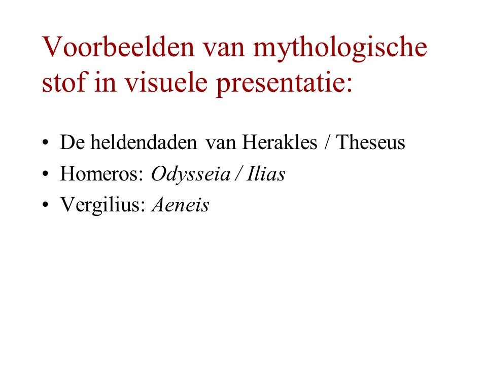 Voorbeelden van mythologische stof in visuele presentatie: De heldendaden van Herakles / Theseus Homeros: Odysseia / Ilias Vergilius: Aeneis