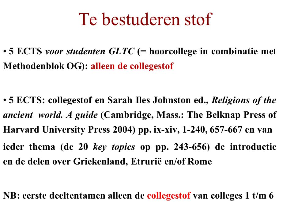 Te bestuderen stof 5 ECTS voor studenten GLTC (= hoorcollege in combinatie met Methodenblok OG): alleen de collegestof 5 ECTS: collegestof en Sarah Iles Johnston ed., Religions of the ancient world.
