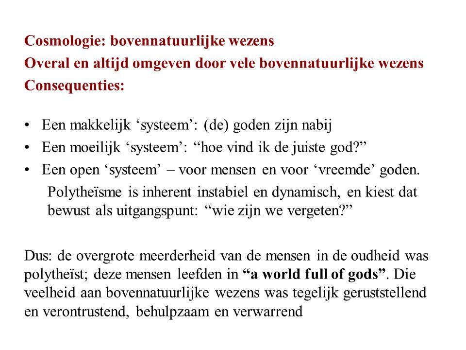 Cosmologie: bovennatuurlijke wezens Overal en altijd omgeven door vele bovennatuurlijke wezens Consequenties: Een makkelijk 'systeem': (de) goden zijn nabij Een moeilijk 'systeem': hoe vind ik de juiste god Een open 'systeem' – voor mensen en voor 'vreemde' goden.
