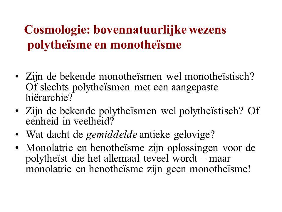 Cosmologie: bovennatuurlijke wezens polytheïsme en monotheïsme Zijn de bekende monotheïsmen wel monotheïstisch.