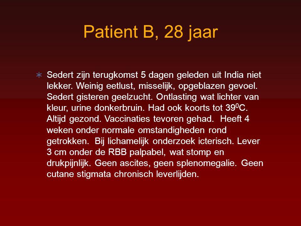 Patient B, 28 jaar  Sedert zijn terugkomst 5 dagen geleden uit India niet lekker. Weinig eetlust, misselijk, opgeblazen gevoel. Sedert gisteren geelz