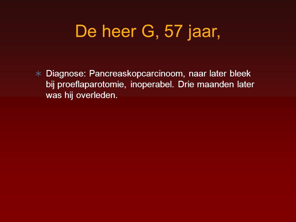 De heer G, 57 jaar,  Diagnose: Pancreaskopcarcinoom, naar later bleek bij proeflaparotomie, inoperabel. Drie maanden later was hij overleden.