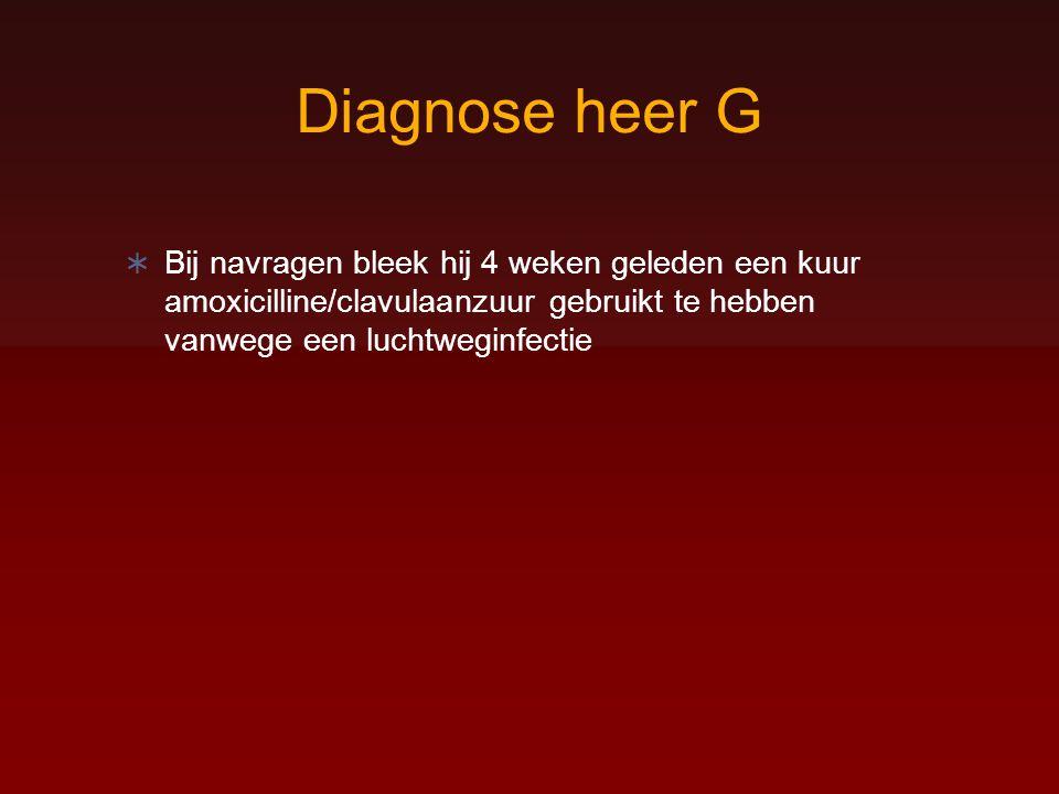 Diagnose heer G  Bij navragen bleek hij 4 weken geleden een kuur amoxicilline/clavulaanzuur gebruikt te hebben vanwege een luchtweginfectie