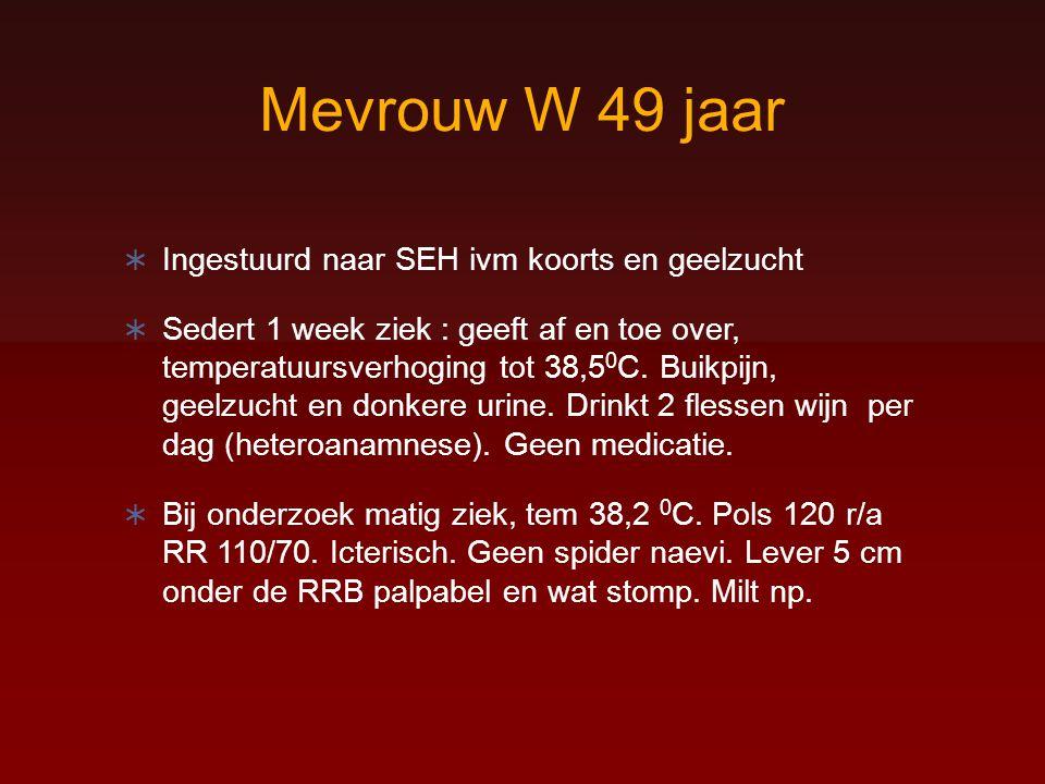 Mevrouw W 49 jaar  Ingestuurd naar SEH ivm koorts en geelzucht  Sedert 1 week ziek : geeft af en toe over, temperatuursverhoging tot 38,5 0 C. Buikp