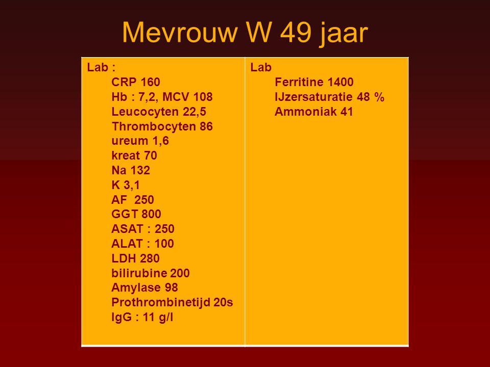 Mevrouw W 49 jaar Lab : CRP 160 Hb : 7,2, MCV 108 Leucocyten 22,5 Thrombocyten 86 ureum 1,6 kreat 70 Na 132 K 3,1 AF 250 GGT 800 ASAT : 250 ALAT : 100