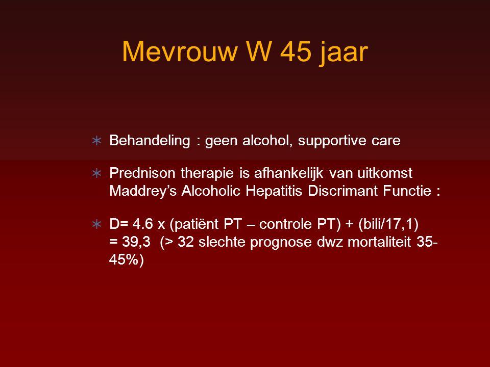 Mevrouw W 45 jaar  Behandeling : geen alcohol, supportive care  Prednison therapie is afhankelijk van uitkomst Maddrey's Alcoholic Hepatitis Discrim
