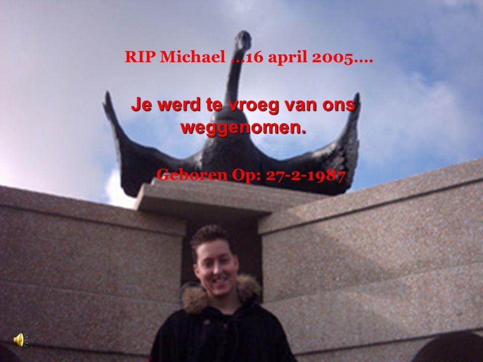 Je werd te vroeg van ons weggenomen. RIP Michael …16 april 2005…. Geboren Op: 27-2-1987