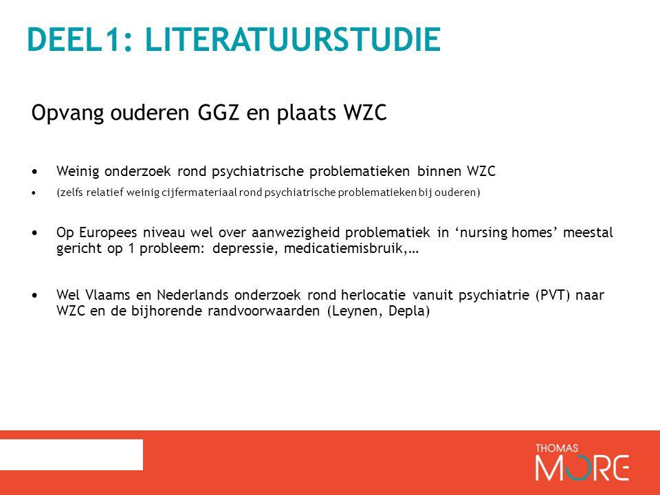 DEEL1: LITERATUURSTUDIE Opvang ouderen GGZ en plaats WZC Weinig onderzoek rond psychiatrische problematieken binnen WZC (zelfs relatief weinig cijfermateriaal rond psychiatrische problematieken bij ouderen) Op Europees niveau wel over aanwezigheid problematiek in 'nursing homes' meestal gericht op 1 probleem: depressie, medicatiemisbruik,… Wel Vlaams en Nederlands onderzoek rond herlocatie vanuit psychiatrie (PVT) naar WZC en de bijhorende randvoorwaarden (Leynen, Depla)