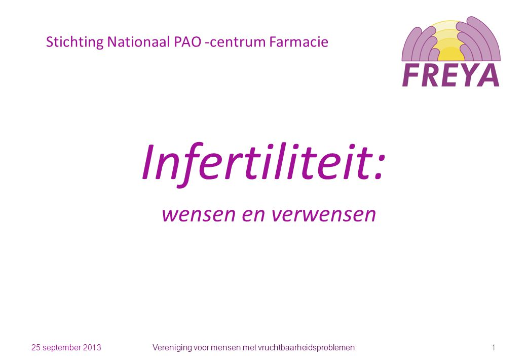 Stichting Nationaal PAO -centrum Farmacie Infertiliteit: wensen en verwensen 25 september 2013 Vereniging voor mensen met vruchtbaarheidsproblemen 1