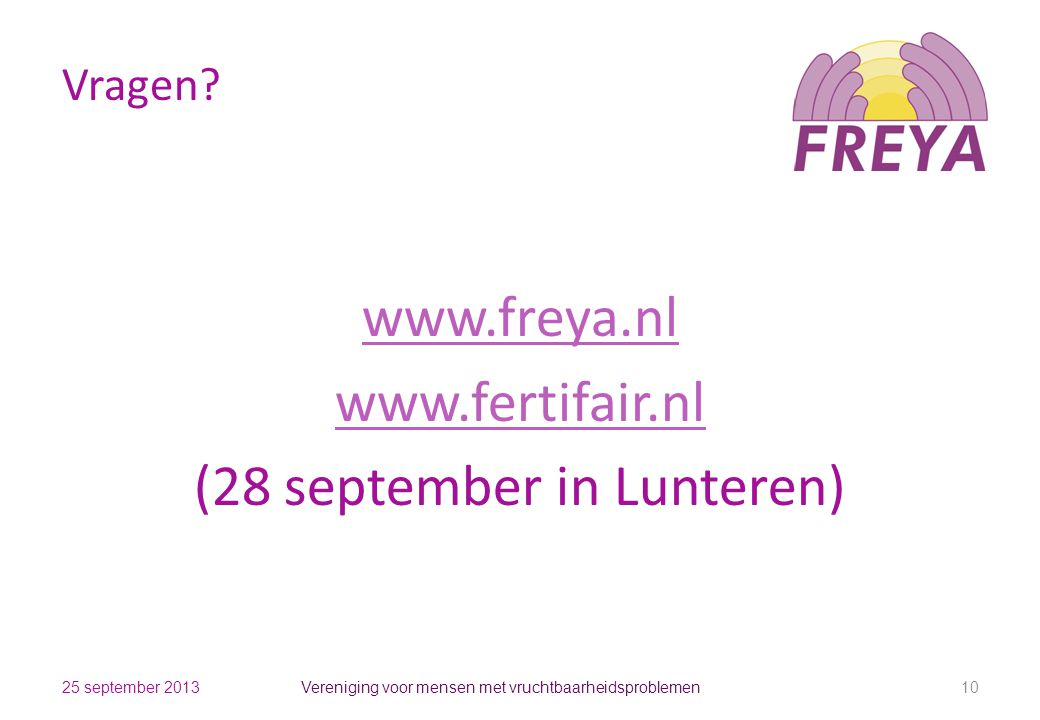 Vragen? www.freya.nl www.fertifair.nl (28 september in Lunteren) Vereniging voor mensen met vruchtbaarheidsproblemen 1025 september 2013