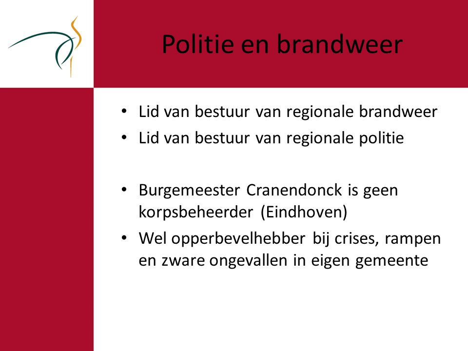 Politie en brandweer Lid van bestuur van regionale brandweer Lid van bestuur van regionale politie Burgemeester Cranendonck is geen korpsbeheerder (Eindhoven) Wel opperbevelhebber bij crises, rampen en zware ongevallen in eigen gemeente