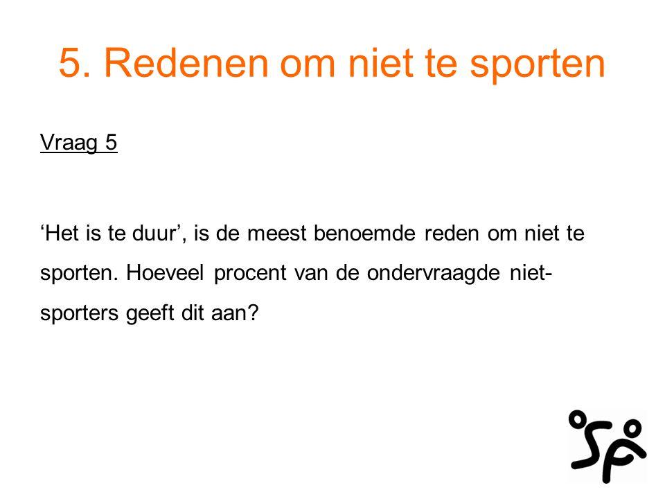 5. Redenen om niet te sporten Vraag 5 'Het is te duur', is de meest benoemde reden om niet te sporten. Hoeveel procent van de ondervraagde niet- sport