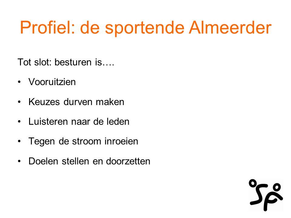 Profiel: de sportende Almeerder Tot slot: besturen is…. Vooruitzien Keuzes durven maken Luisteren naar de leden Tegen de stroom inroeien Doelen stelle