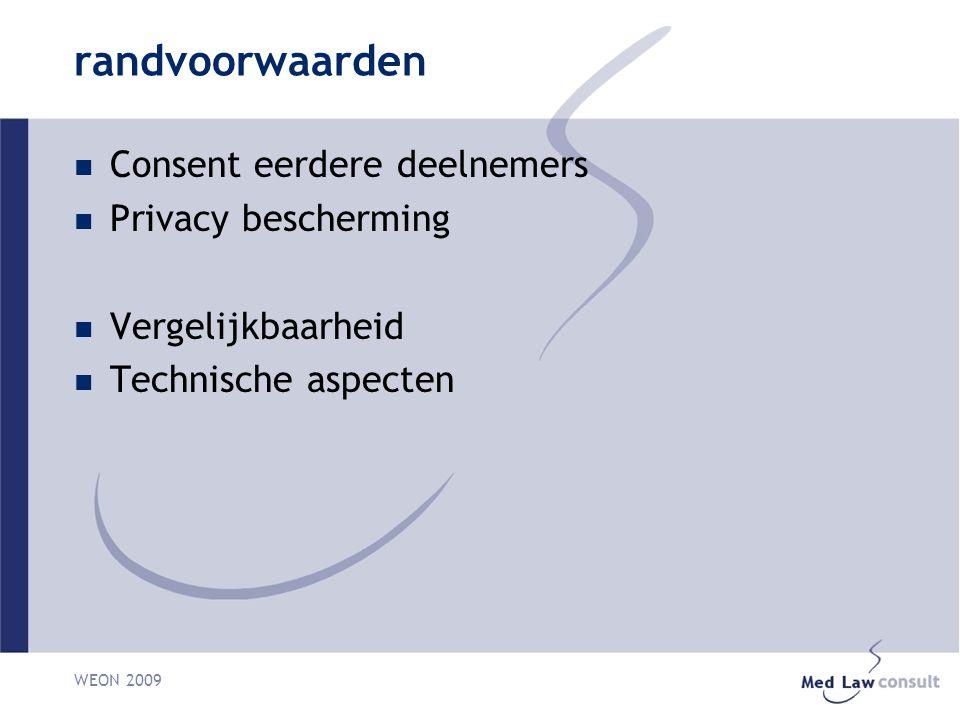 WEON 2009 Met betrekking tot juridische randvoorwaarden Brede consent bij dit type onderzoek aanvaardbaar Nadruk op zorgvuldig omgaan met gegevens Gebruik binnen en ten behoeve van publieke zorg transparantie PET (privacy enhancing techonolgies) voor datakoppeling