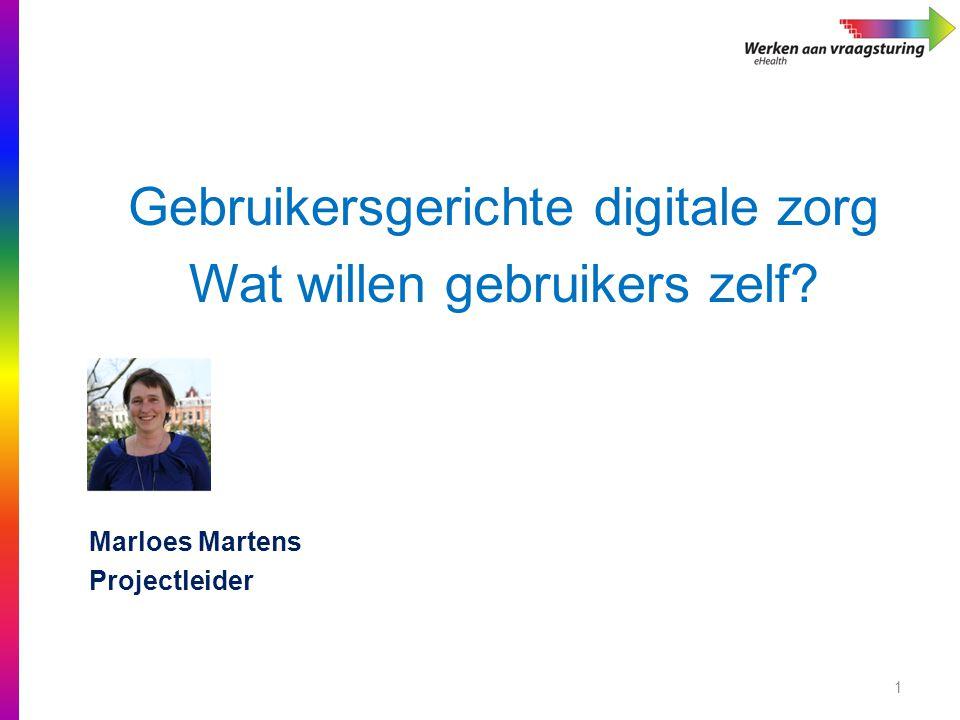 1 Gebruikersgerichte digitale zorg Wat willen gebruikers zelf? Marloes Martens Projectleider