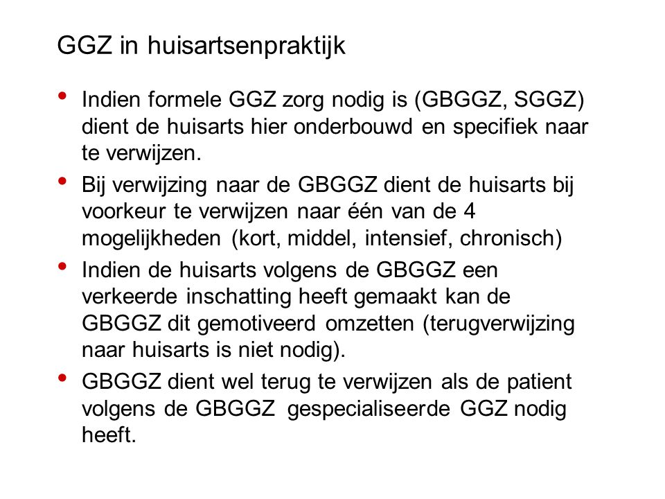 GGZ in huisartsenpraktijk Indien formele GGZ zorg nodig is (GBGGZ, SGGZ) dient de huisarts hier onderbouwd en specifiek naar te verwijzen. Bij verwijz