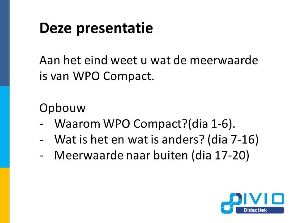 Deze presentatie Aan het eind weet u wat de meerwaarde is van WPO Compact.