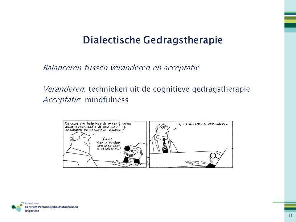 11 Dialectische Gedragstherapie Balanceren tussen veranderen en acceptatie Veranderen: technieken uit de cognitieve gedragstherapie Acceptatie: mindfu