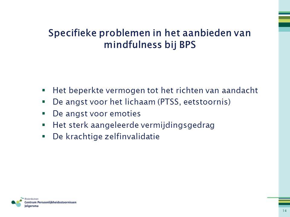 14 Specifieke problemen in het aanbieden van mindfulness bij BPS  Het beperkte vermogen tot het richten van aandacht  De angst voor het lichaam (PTS