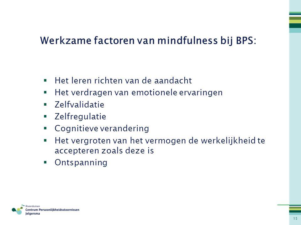 15 Werkzame factoren van mindfulness bij BPS:  Het leren richten van de aandacht  Het verdragen van emotionele ervaringen  Zelfvalidatie  Zelfregu