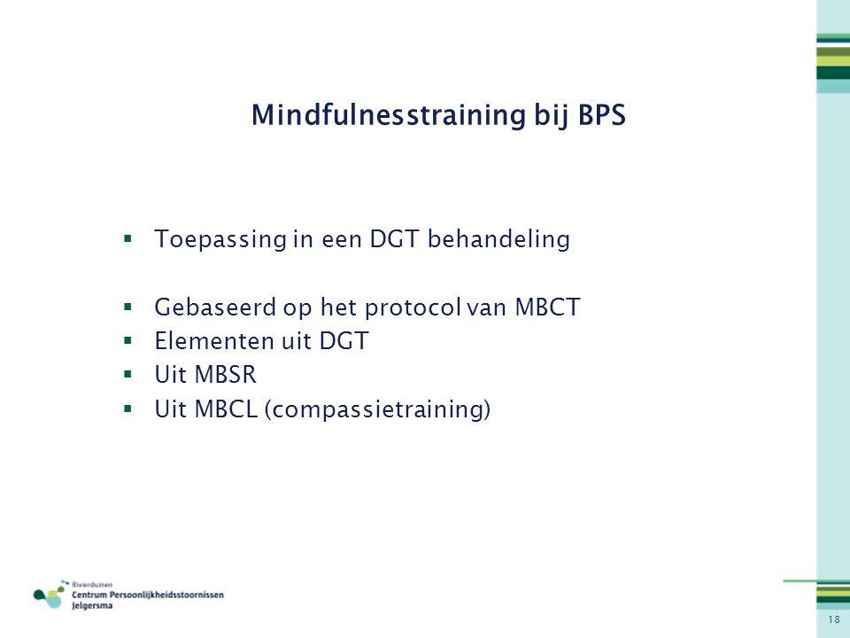18 Mindfulnesstraining bij BPS  Toepassing in een DGT behandeling  Gebaseerd op het protocol van MBCT  Elementen uit DGT  Uit MBSR  Uit MBCL (com