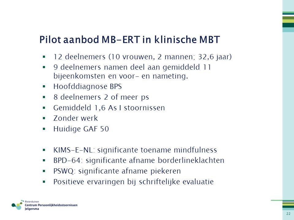 22 Pilot aanbod MB-ERT in klinische MBT  12 deelnemers (10 vrouwen, 2 mannen; 32,6 jaar)  9 deelnemers namen deel aan gemiddeld 11 bijeenkomsten en