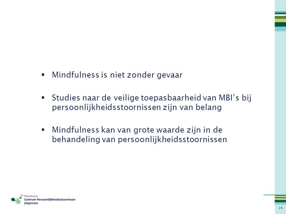 24  Mindfulness is niet zonder gevaar  Studies naar de veilige toepasbaarheid van MBI's bij persoonlijkheidsstoornissen zijn van belang  Mindfulnes