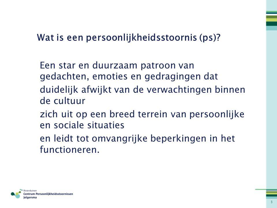 3 Wat is een persoonlijkheidsstoornis (ps)? Een star en duurzaam patroon van gedachten, emoties en gedragingen dat duidelijk afwijkt van de verwachtin