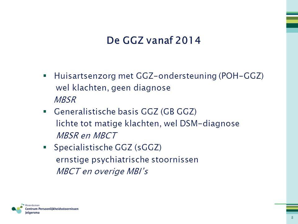 8 De GGZ vanaf 2014  Huisartsenzorg met GGZ-ondersteuning (POH-GGZ) wel klachten, geen diagnose MBSR  Generalistische basis GGZ (GB GGZ) lichte tot